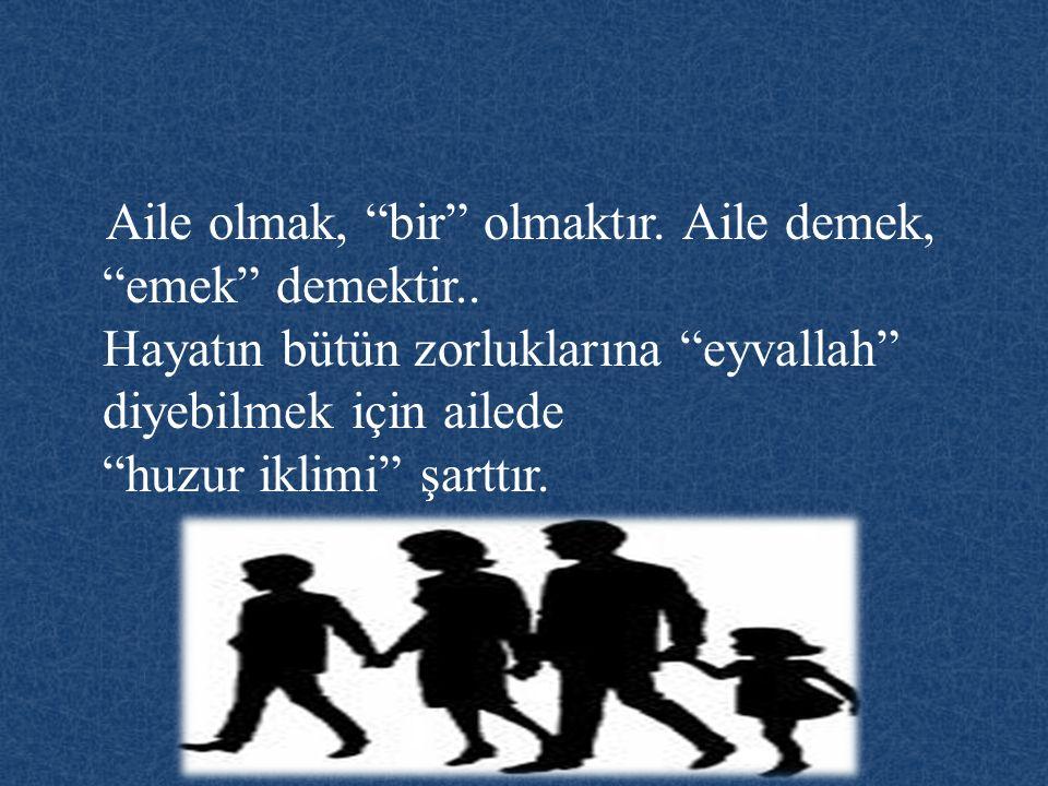 """Aile olmak, """"bir"""" olmaktır. Aile demek, """"emek"""" demektir.. Hayatın bütün zorluklarına """"eyvallah"""" diyebilmek için ailede """"huzur iklimi"""" şarttır."""