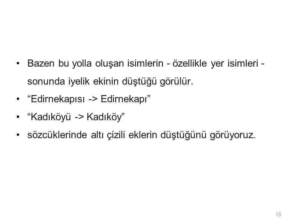 """15 Bazen bu yolla oluşan isimlerin - özellikle yer isimleri - sonunda iyelik ekinin düştüğü görülür. """"Edirnekapısı -> Edirnekapı"""" """"Kadıköyü -> Kadıköy"""