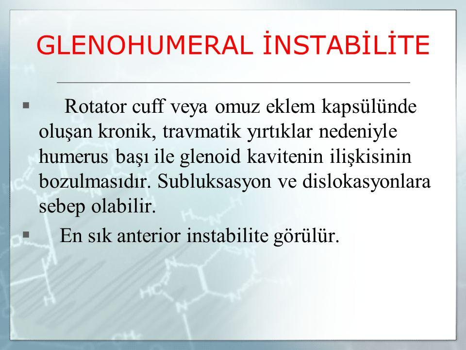 GLENOHUMERAL İNSTABİLİTE  Rotator cuff veya omuz eklem kapsülünde oluşan kronik, travmatik yırtıklar nedeniyle humerus başı ile glenoid kavitenin ili