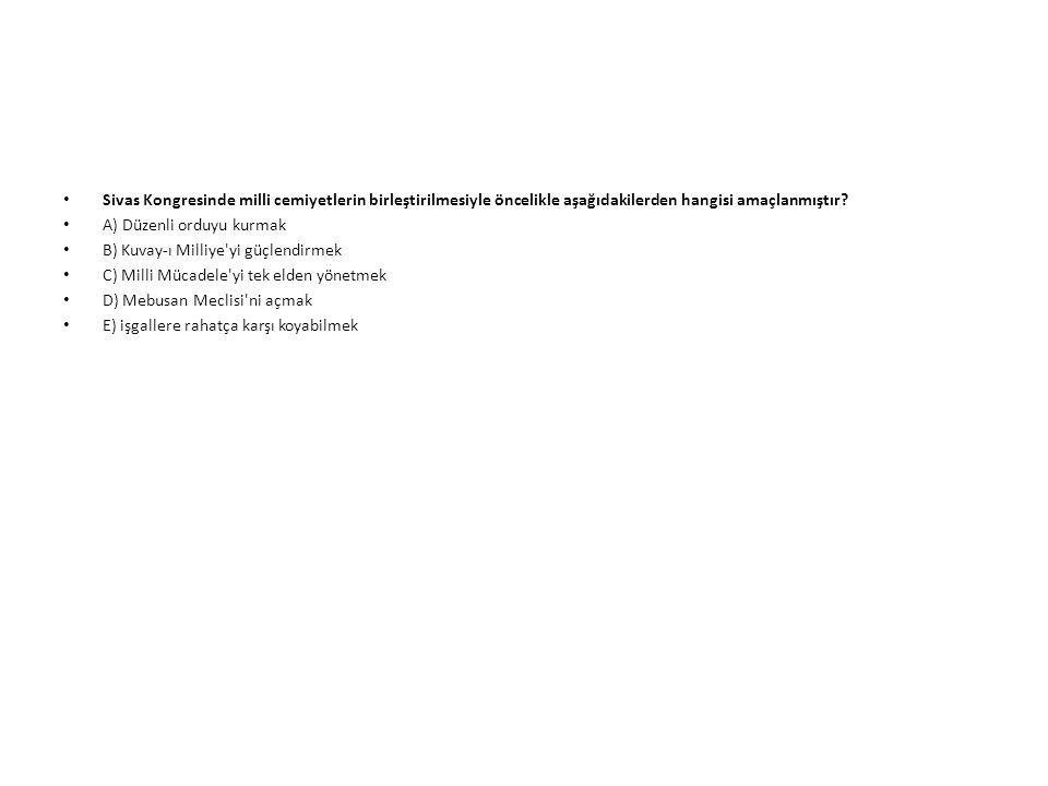 Sivas Kongresinde milli cemiyetlerin birleştirilmesiyle öncelikle aşağıdakilerden hangisi amaçlanmıştır? A) Düzenli orduyu kurmak B) Kuvay-ı Milliye'y