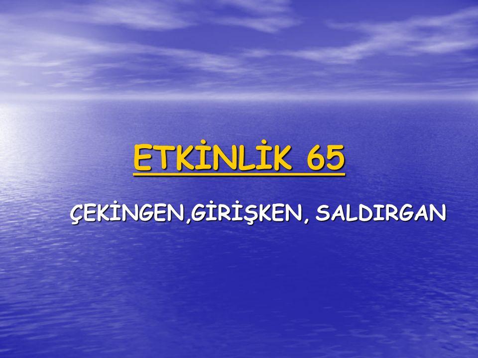 ETKİNLİK 65 ÇEKİNGEN,GİRİŞKEN,SALDIRGAN