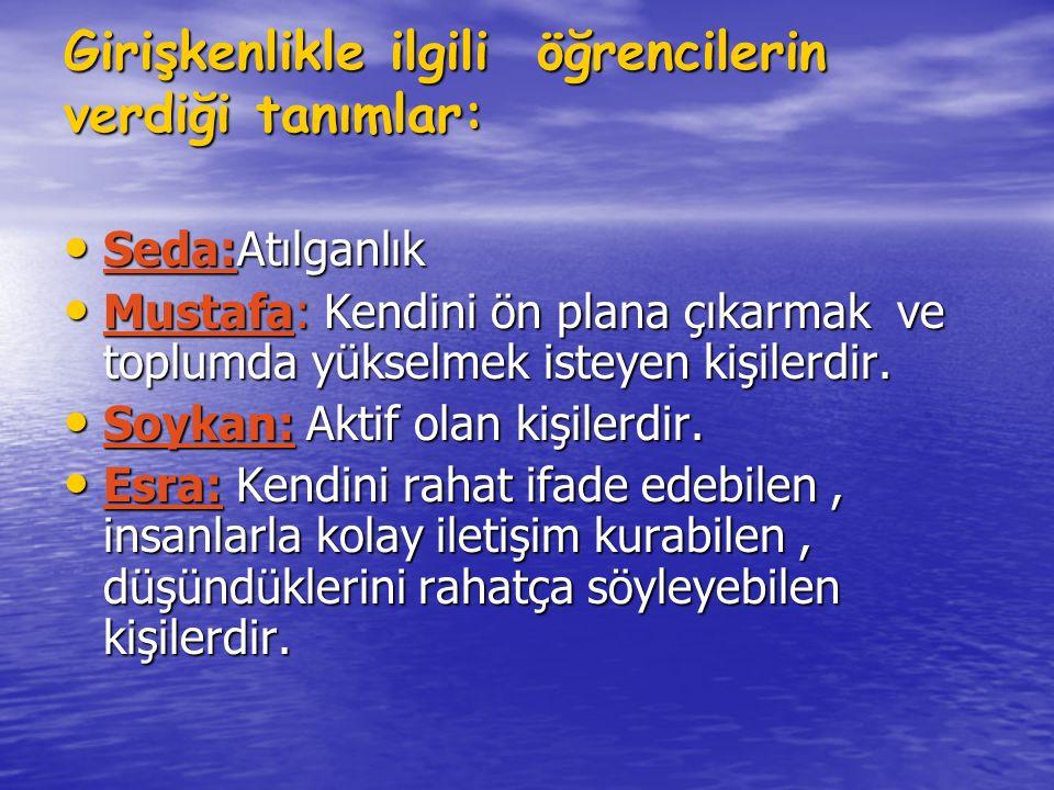 Girişkenlikle ilgili öğrencilerin verdiği tanımlar: Seda:Atılganlık Seda:Atılganlık Mustafa: Kendini ön plana çıkarmak ve toplumda yükselmek isteyen k