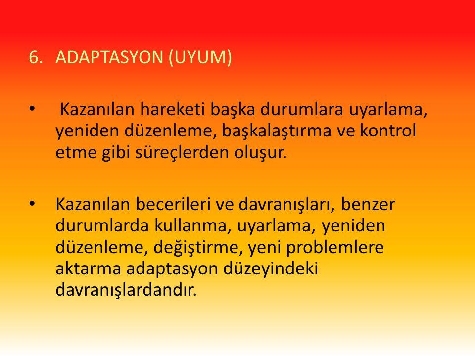 6.ADAPTASYON (UYUM) Kazanılan hareketi başka durumlara uyarlama, yeniden düzenleme, başkalaştırma ve kontrol etme gibi süreçlerden oluşur. Kazanılan b