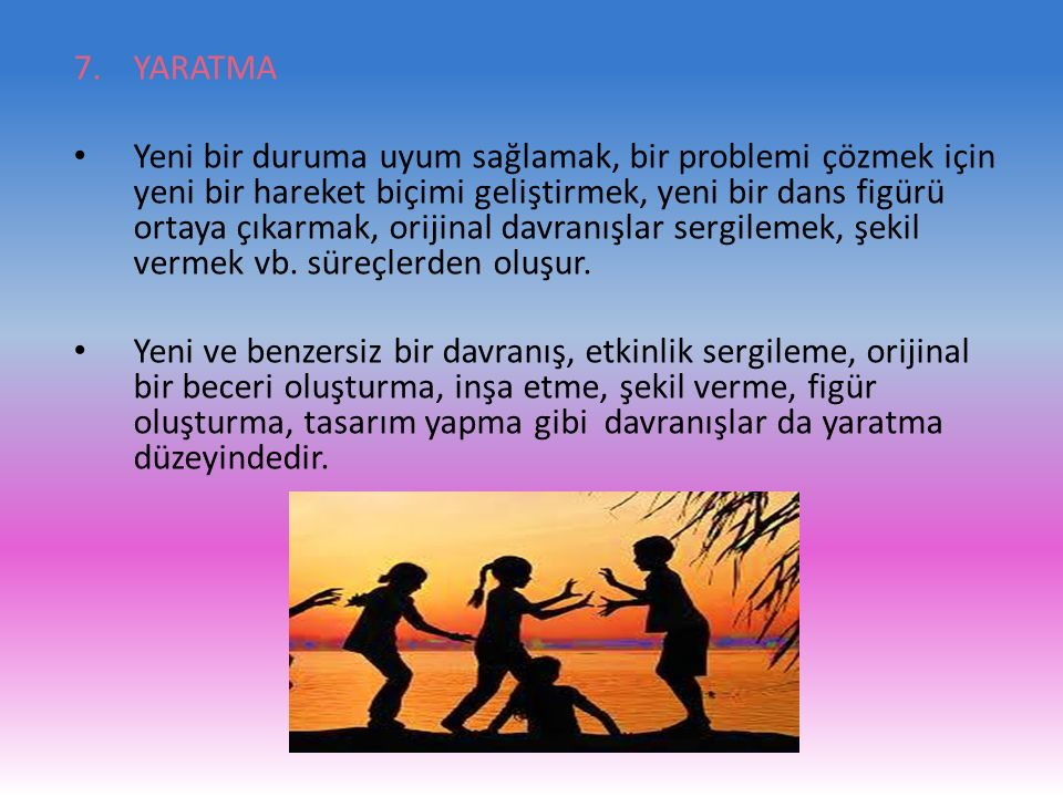 7.YARATMA Yeni bir duruma uyum sağlamak, bir problemi çözmek için yeni bir hareket biçimi geliştirmek, yeni bir dans figürü ortaya çıkarmak, orijinal