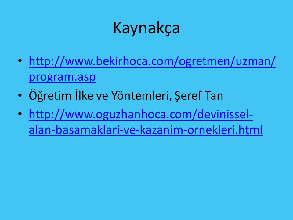 Kaynakça http://www.bekirhoca.com/ogretmen/uzman/ program.asp http://www.bekirhoca.com/ogretmen/uzman/ program.asp Öğretim İlke ve Yöntemleri, Şeref Tan http://www.oguzhanhoca.com/devinissel- alan-basamaklari-ve-kazanim-ornekleri.html http://www.oguzhanhoca.com/devinissel- alan-basamaklari-ve-kazanim-ornekleri.html