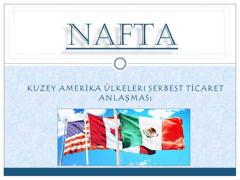 KURULU Ş U VE AMAÇLARI NAFTA Kanada, ABD ve Meksika devletlerinin imzaladığı 1 Ocak 1994'te yürürlüğe giren ticari ve ekonomik bir anlaşmadır.