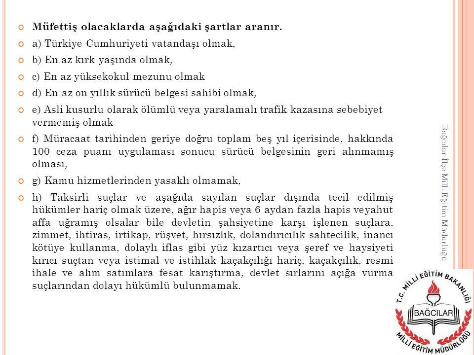 Müfettiş olacaklarda aşağıdaki şartlar aranır. a) Türkiye Cumhuriyeti vatandaşı olmak, b) En az kırk yaşında olmak, c) En az yüksekokul mezunu olmak d
