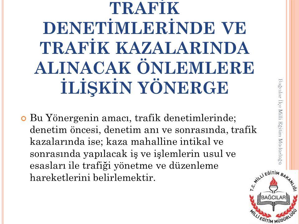 TRAFİK DENETİMLERİNDE VE TRAFİK KAZALARINDA ALINACAK ÖNLEMLERE İLİŞKİN YÖNERGE Bağcılar İlçe Milli Eğitim Müdürlüğü Bu Yönergenin amacı, trafik deneti