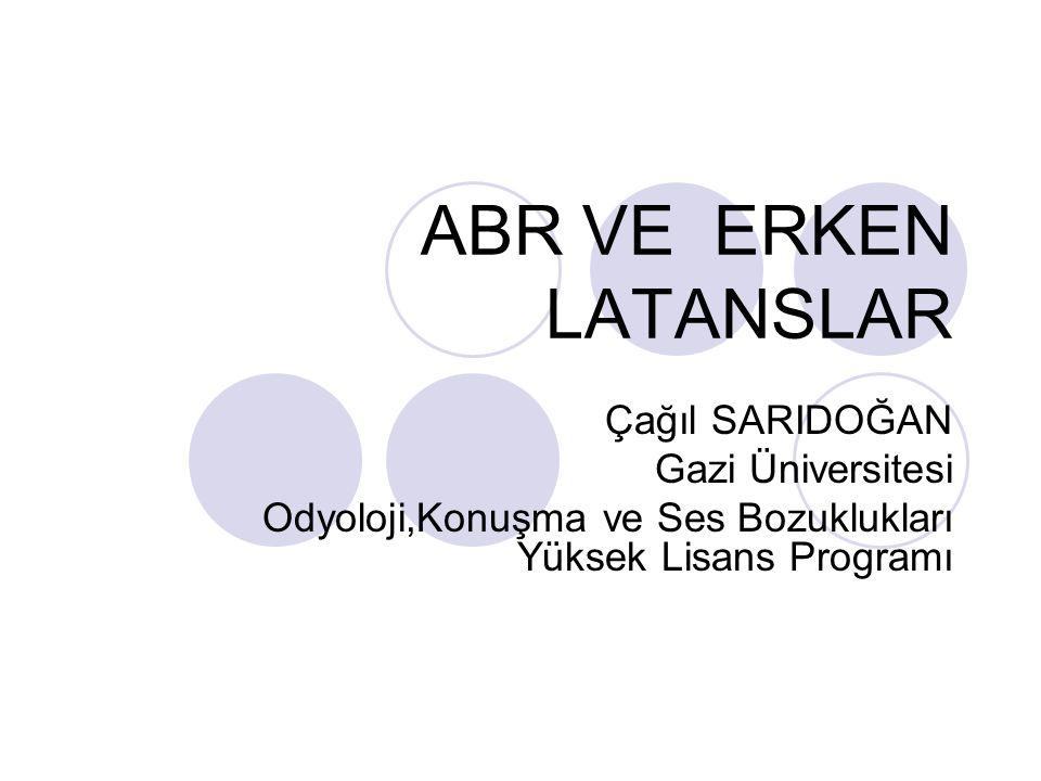 ABR VE ERKEN LATANSLAR Çağıl SARIDOĞAN Gazi Üniversitesi Odyoloji,Konuşma ve Ses Bozuklukları Yüksek Lisans Programı