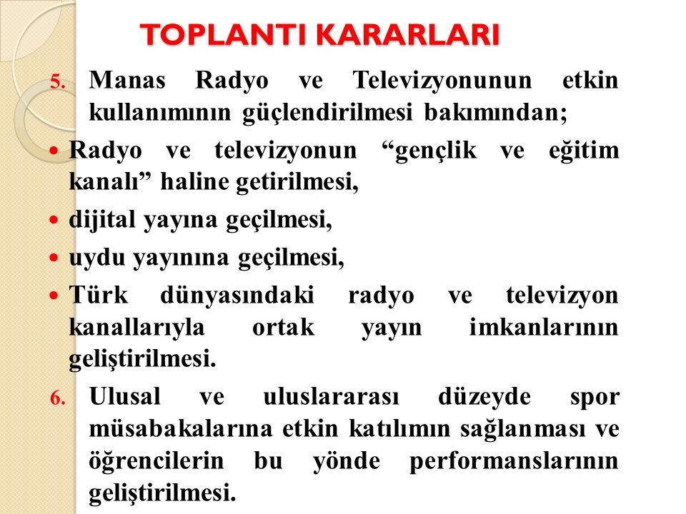 """TOPLANTI KARARLARI 5. Manas Radyo ve Televizyonunun etkin kullanımının güçlendirilmesi bakımından; Radyo ve televizyonun """"gençlik ve eğitim kanalı"""" ha"""
