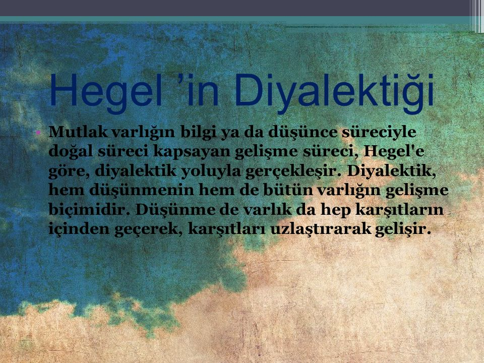 Hegel 'in Diyalektiği Mutlak varlığın bilgi ya da düşünce süreciyle doğal süreci kapsayan gelişme süreci, Hegel e göre, diyalektik yoluyla gerçekleşir.