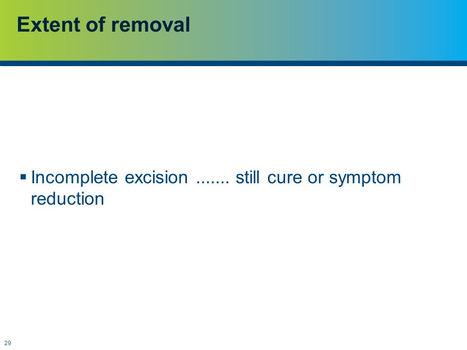 29 Extent of removal  Incomplete excision....... still cure or symptom reduction