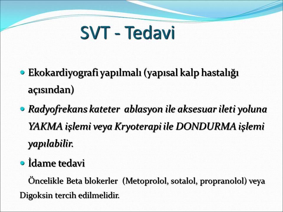 SVT - Tedavi Ekokardiyografi yapılmalı (yapısal kalp hastalığı açısından) Ekokardiyografi yapılmalı (yapısal kalp hastalığı açısından) Radyofrekans kateter ablasyon ile aksesuar ileti yoluna YAKMA işlemi veya Kryoterapi ile DONDURMA işlemi yapılabilir.
