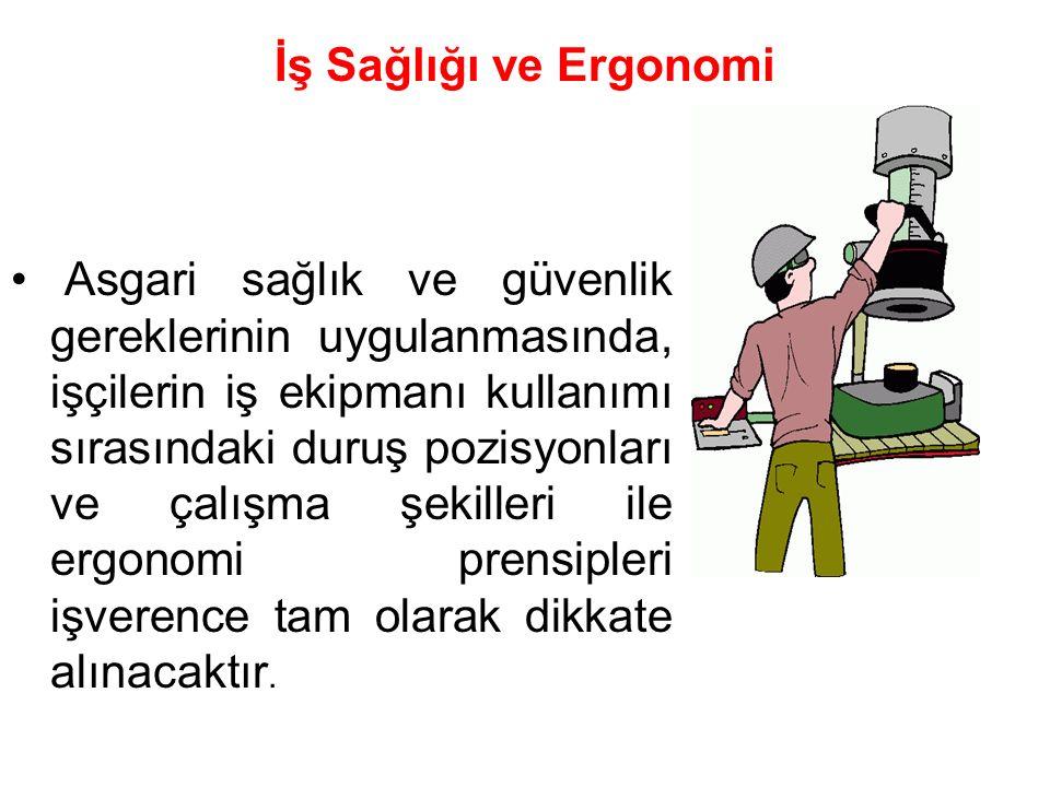 İş Sağlığı ve Ergonomi Asgari sağlık ve güvenlik gereklerinin uygulanmasında, işçilerin iş ekipmanı kullanımı sırasındaki duruş pozisyonları ve çalışma şekilleri ile ergonomi prensipleri işverence tam olarak dikkate alınacaktır.