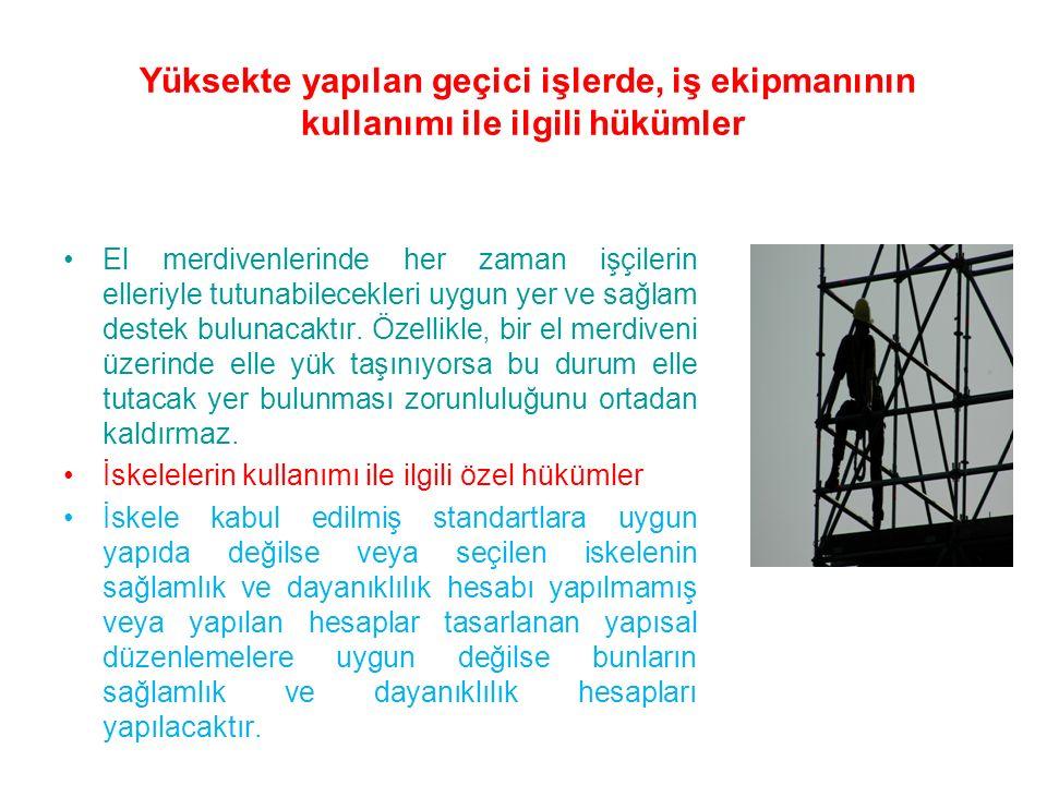 Yüksekte yapılan geçici işlerde, iş ekipmanının kullanımı ile ilgili hükümler El merdivenlerinde her zaman işçilerin elleriyle tutunabilecekleri uygun yer ve sağlam destek bulunacaktır.