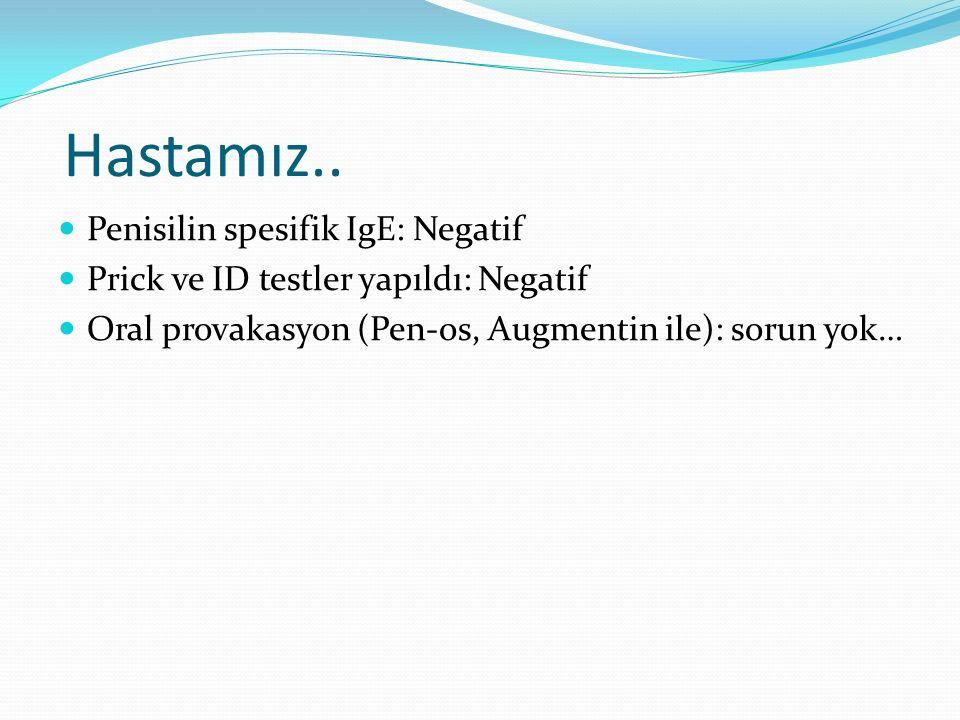 Hastamız.. Penisilin spesifik IgE: Negatif Prick ve ID testler yapıldı: Negatif Oral provakasyon (Pen-os, Augmentin ile): sorun yok…