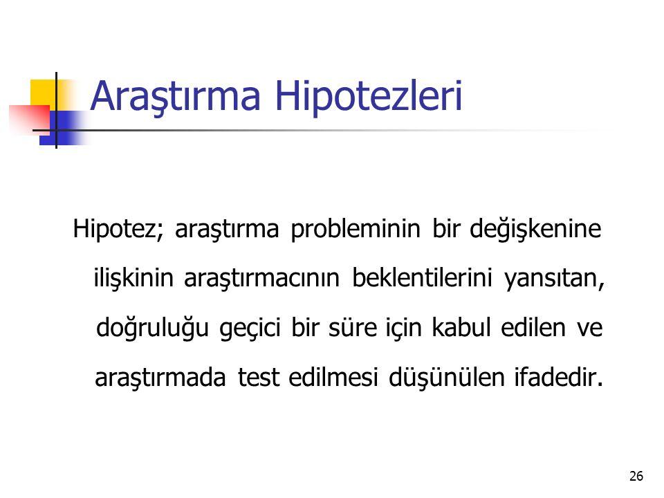 26 Araştırma Hipotezleri Hipotez; araştırma probleminin bir değişkenine ilişkinin araştırmacının beklentilerini yansıtan, doğruluğu geçici bir süre için kabul edilen ve araştırmada test edilmesi düşünülen ifadedir.