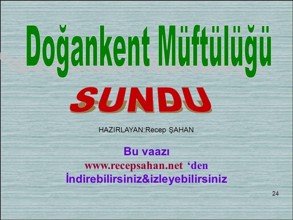 Bu vaazı www.recepsahan.net 'den İndirebilirsiniz&izleyebilirsiniz 24 HAZIRLAYAN:Recep ŞAHAN