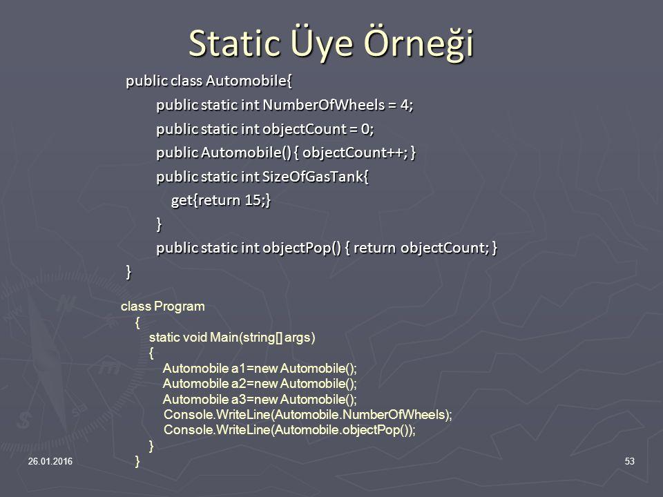 Static Üye Değişkenler public class Automobile { public static int NumberOfWheels = 4; public static int NumberOfWheels = 4; public static int SizeOfGasTank{ public static int SizeOfGasTank{ get{return 15;} get{return 15;} } public static void Drive() { } public static void Drive() { }} 26.01.201652 class Program { static void Main(string[] args) { Console.WriteLine(Automobile.NumberOfWheels); }