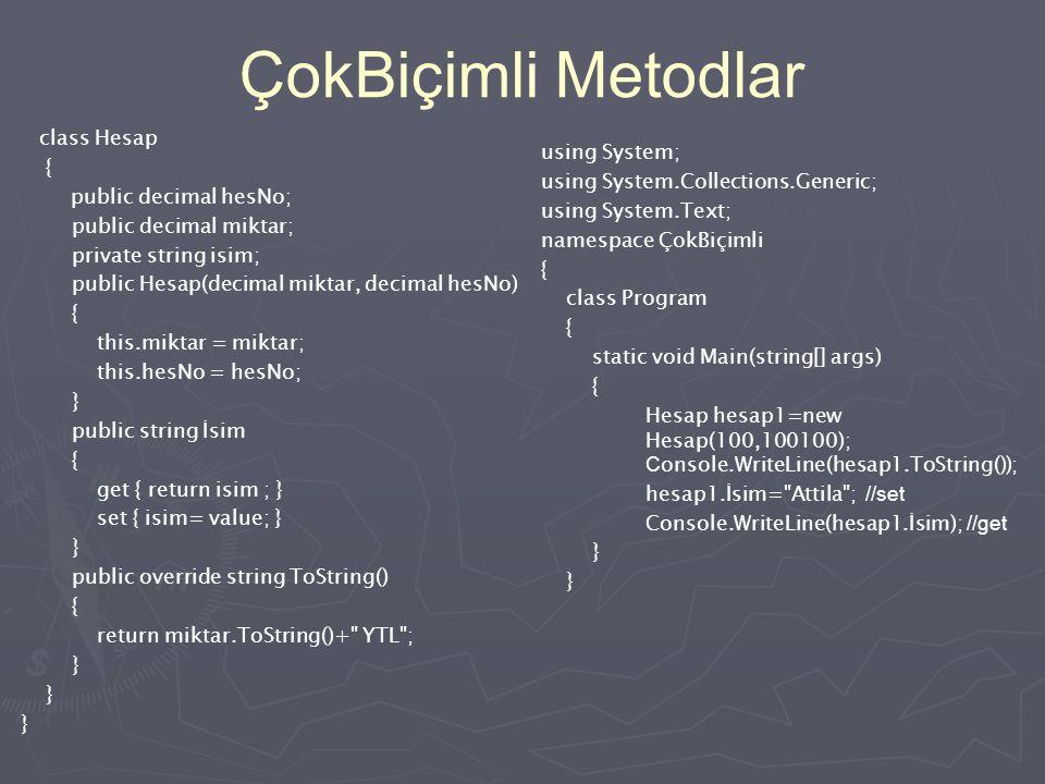 Çok biçimlilik (Polymorphism) (Overloaded Methods) class İnsan { public string isim; public byte yaş; public İnsan(){;} public İnsan(string ad) { isim=ad; } public İnsan(string ad, byte yaş) { isim=ad; this.yaş=yaş; } } using System; namespace ÇokBiçimli { class Program { static void Main(string[] args) { İnsan adem =new İnsan(); İnsan havva= new İnsan( Havva ); İnsan akif=new İnsan( Akif ,63); Console.WriteLine( adem.
