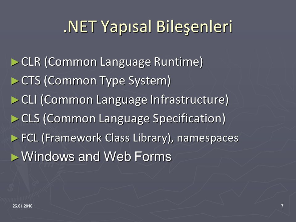 .NET Yapısal Bileşenleri ► CLR (Common Language Runtime) ► CTS (Common Type System) ► CLI (Common Language Infrastructure) ► CLS (Common Language Specification) ► FCL (Framework Class Library), namespaces ► Windows and Web Forms 26.01.20167