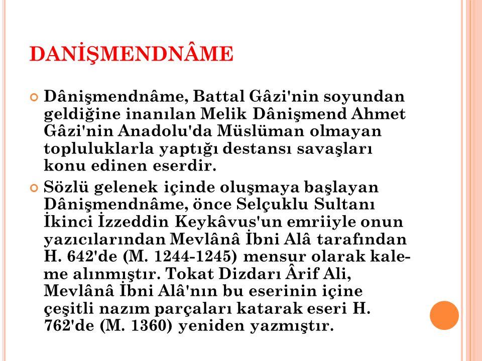 DANİŞMENDNÂME Dânişmendnâme, Battal Gâzi nin soyundan geldiğine inanılan Melik Dânişmend Ahmet Gâzi nin Anadolu da Müslüman olmayan topluluklarla yaptığı destansı savaşları konu edinen eserdir.