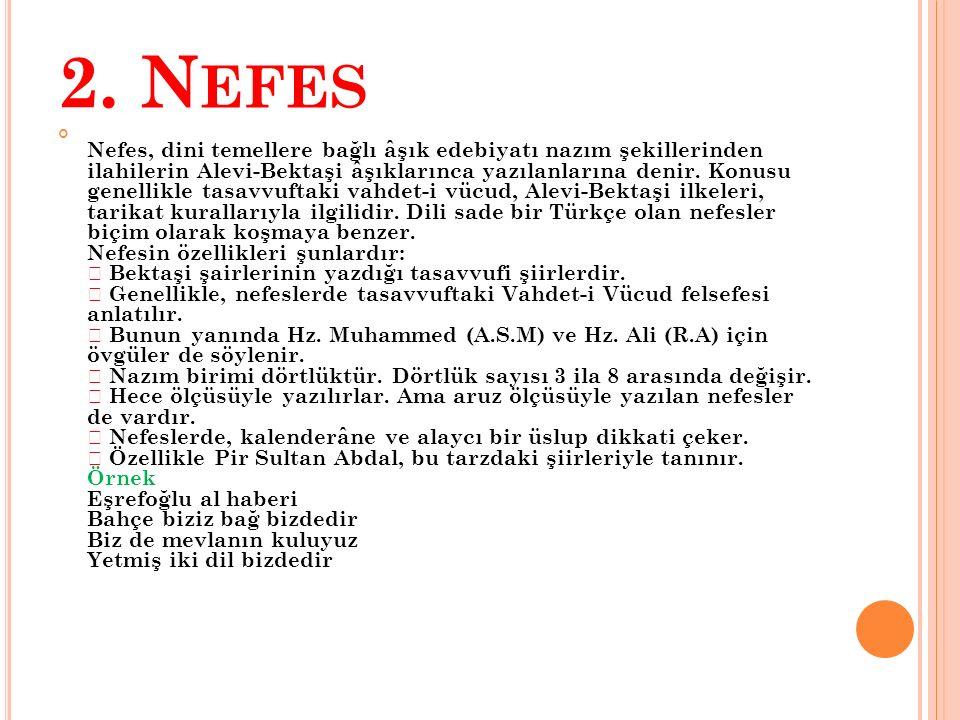 2. N EFES Nefes, dini temellere bağlı âşık edebiyatı nazım şekillerinden ilahilerin Alevi-Bektaşi âşıklarınca yazılanlarına denir. Konusu genellikle t