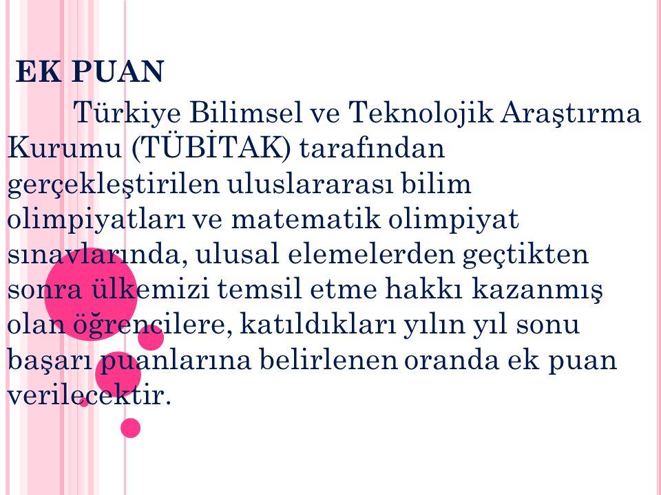 EK PUAN Türkiye Bilimsel ve Teknolojik Araştırma Kurumu (TÜBİTAK) tarafından gerçekleştirilen uluslararası bilim olimpiyatları ve matematik olimpiyat sınavlarında, ulusal elemelerden geçtikten sonra ülkemizi temsil etme hakkı kazanmış olan öğrencilere, katıldıkları yılın yıl sonu başarı puanlarına belirlenen oranda ek puan verilecektir.