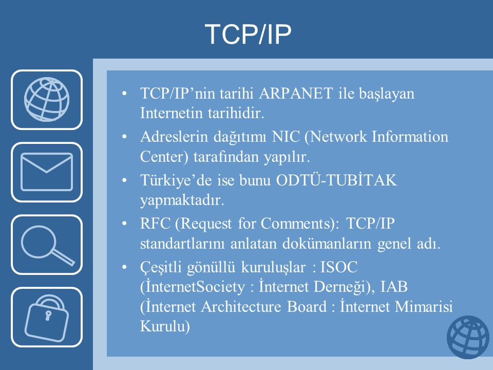 TCP/IP TCP/IP'nin tarihi ARPANET ile başlayan Internetin tarihidir. Adreslerin dağıtımı NIC (Network Information Center) tarafından yapılır. Türkiye'd