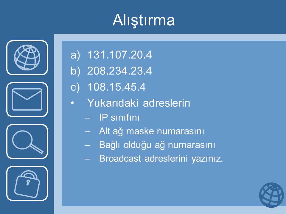Alıştırma a)131.107.20.4 b)208.234.23.4 c)108.15.45.4 Yukarıdaki adreslerin –IP sınıfını –Alt ağ maske numarasını –Bağlı olduğu ağ numarasını –Broadcast adreslerini yazınız.
