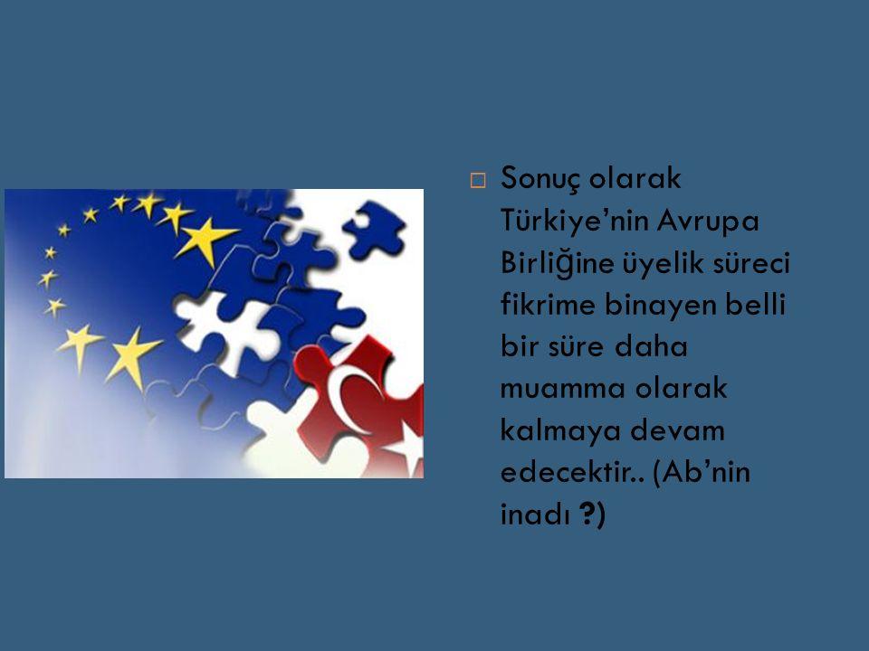  Sonuç olarak Türkiye'nin Avrupa Birli ğ ine üyelik süreci fikrime binayen belli bir süre daha muamma olarak kalmaya devam edecektir..