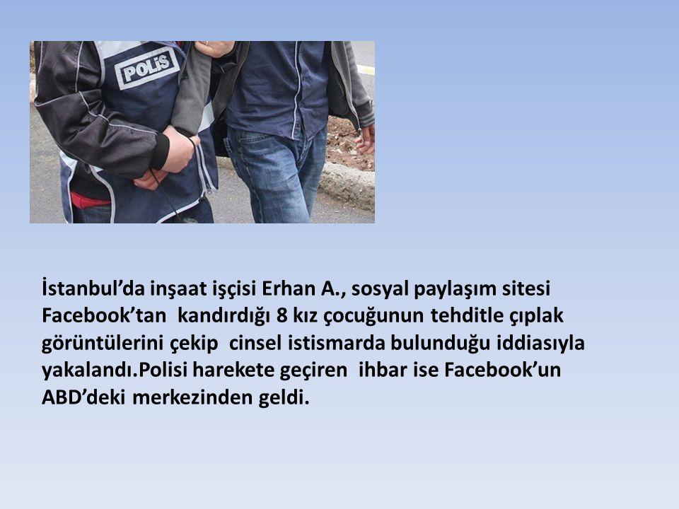 İstanbul'da inşaat işçisi Erhan A., sosyal paylaşım sitesi Facebook'tan kandırdığı 8 kız çocuğunun tehditle çıplak görüntülerini çekip cinsel istismar