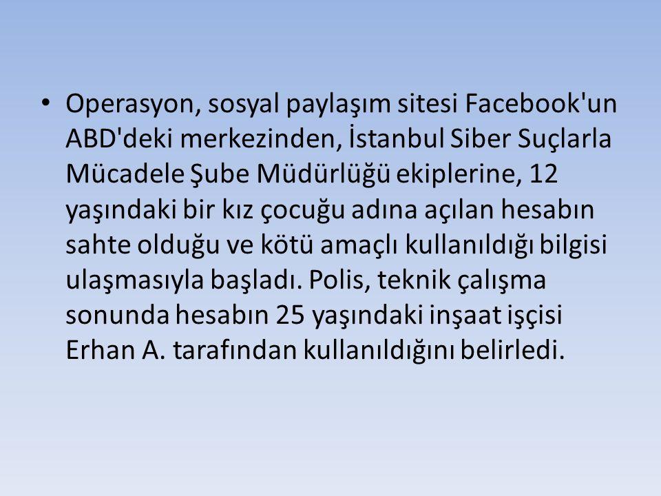 Operasyon, sosyal paylaşım sitesi Facebook'un ABD'deki merkezinden, İstanbul Siber Suçlarla Mücadele Şube Müdürlüğü ekiplerine, 12 yaşındaki bir kız ç
