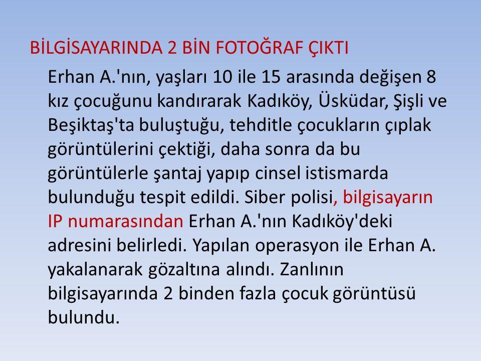 BİLGİSAYARINDA 2 BİN FOTOĞRAF ÇIKTI Erhan A.'nın, yaşları 10 ile 15 arasında değişen 8 kız çocuğunu kandırarak Kadıköy, Üsküdar, Şişli ve Beşiktaş'ta