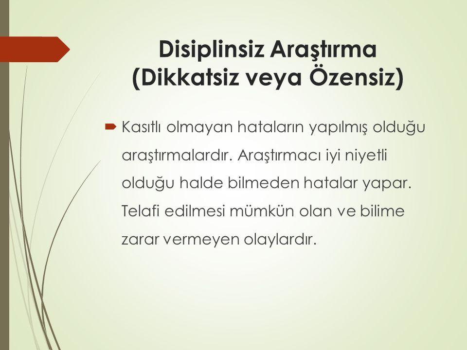 Disiplinsiz Araştırma (Dikkatsiz veya Özensiz)  Kasıtlı olmayan hataların yapılmış olduğu araştırmalardır. Araştırmacı iyi niyetli olduğu halde bilme