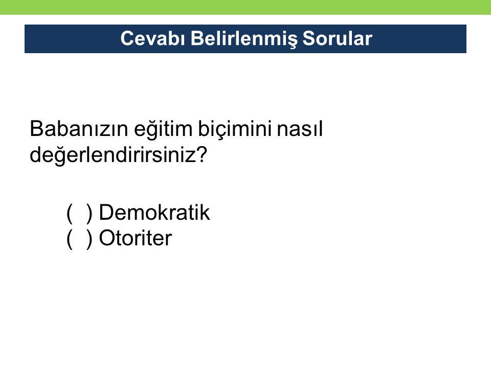 Cevabı Belirlenmiş Sorular Babanızın eğitim biçimini nasıl değerlendirirsiniz? ( ) Demokratik ( ) Otoriter