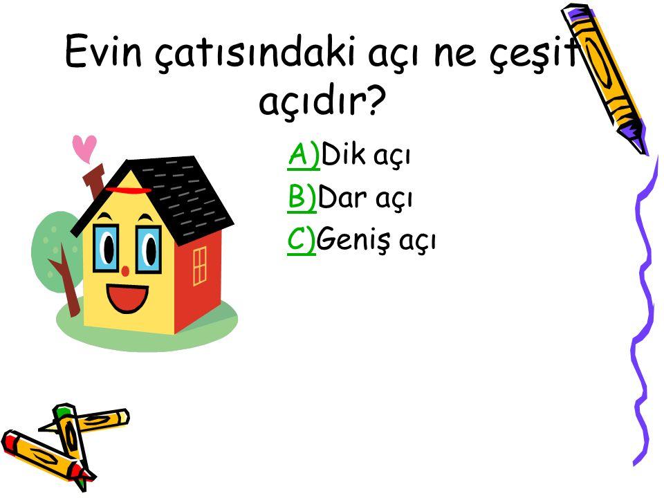 Evin çatısındaki açı ne çeşit açıdır? A)A)Dik açı B)B)Dar açı C)C)Geniş açı