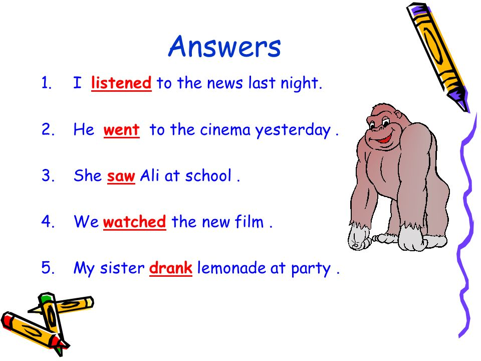 Answers 1.I listened to the news last night. 2.He went to the cinema yesterday. 3.She saw Ali at school. 4.We watched the new film. 5.My sister drank