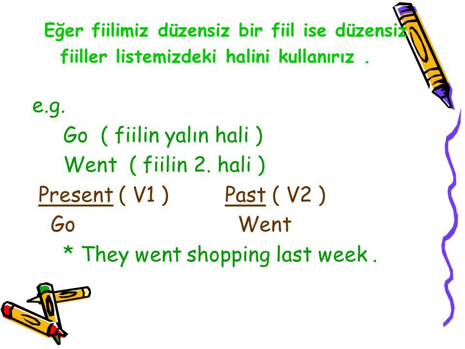 e.g. Go ( fiilin yalın hali ) Went ( fiilin 2. hali ) Present ( V1 ) Past ( V2 ) Go Went * They went shopping last week. Eğer fiilimiz düzensiz bir fi