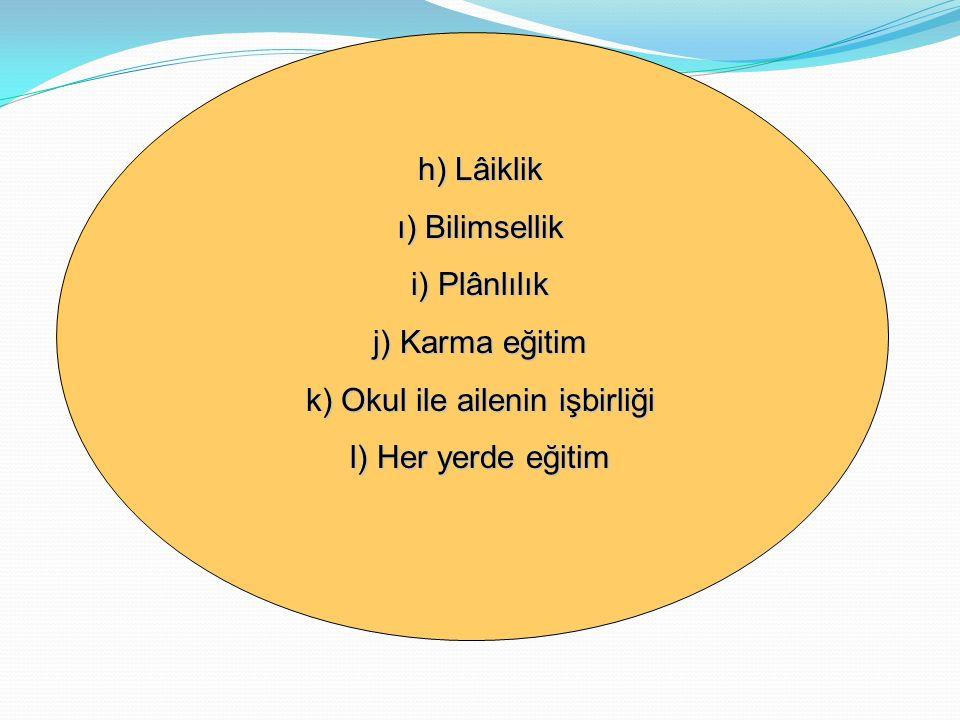 h) Lâiklik ı) Bilimsellik i) Plânlılık j) Karma eğitim k) Okul ile ailenin işbirliği l) Her yerde eğitim