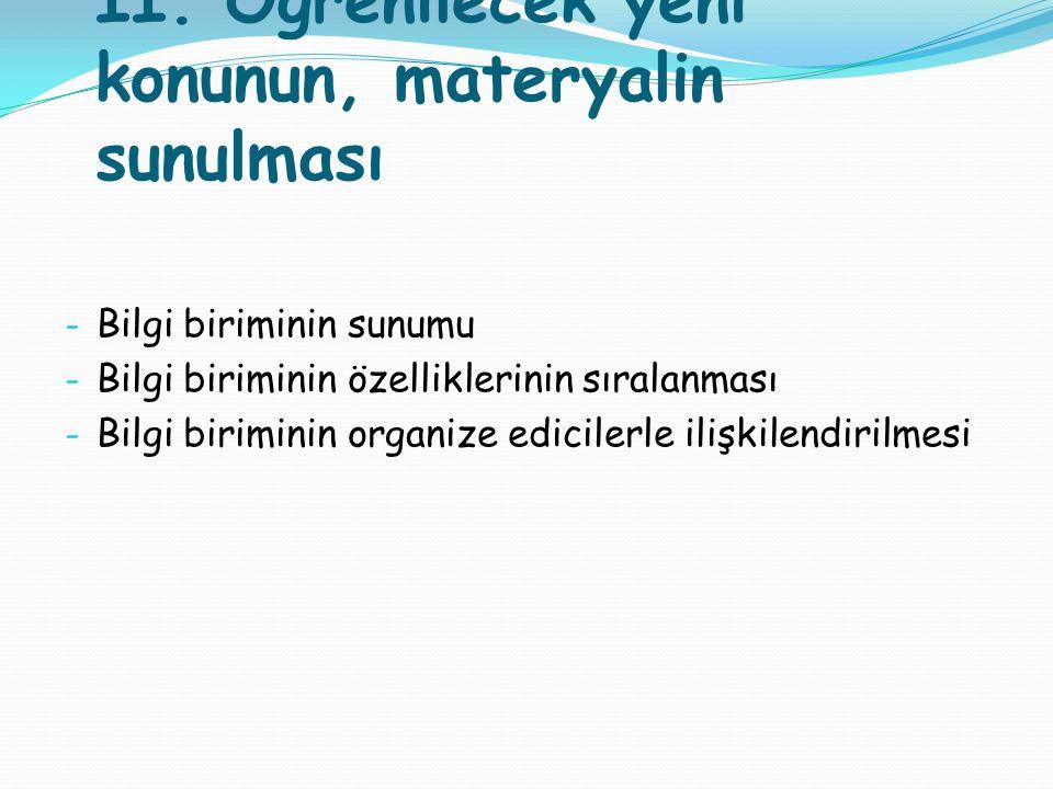 II. Öğrenilecek yeni konunun, materyalin sunulması - Bilgi biriminin sunumu - Bilgi biriminin özelliklerinin sıralanması - Bilgi biriminin organize ed