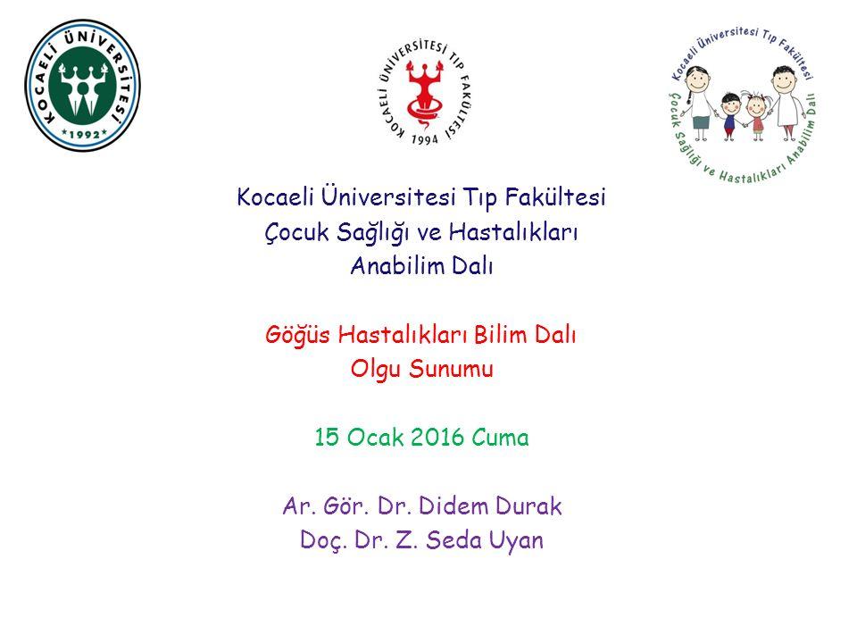 Kocaeli Üniversitesi Tıp Fakültesi Çocuk Sağlığı ve Hastalıkları Anabilim Dalı Göğüs Hastalıkları Bilim Dalı Olgu Sunumu 15 Ocak 2016 Cuma Ar. Gör. Dr