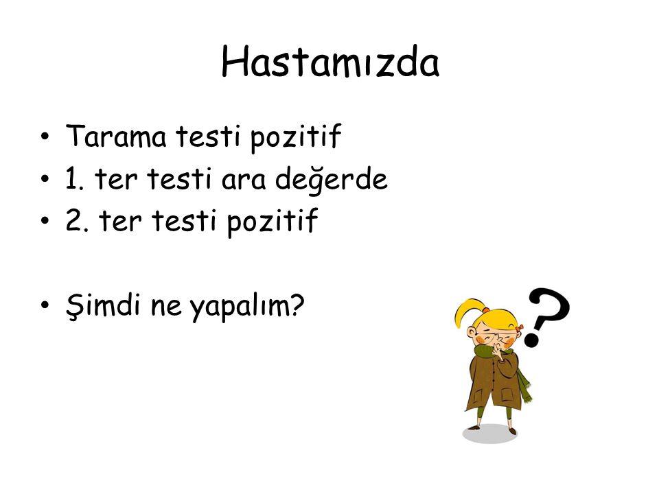 Hastamızda Tarama testi pozitif 1. ter testi ara değerde 2. ter testi pozitif Şimdi ne yapalım?