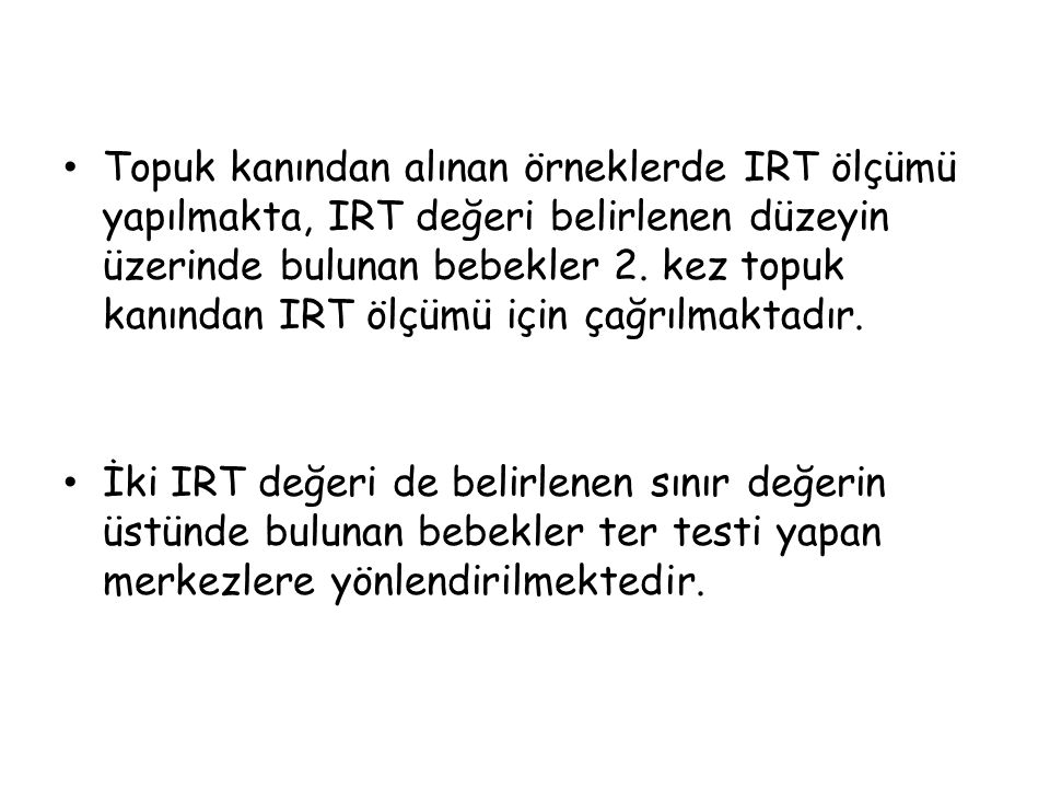 Topuk kanından alınan örneklerde IRT ölçümü yapılmakta, IRT değeri belirlenen düzeyin üzerinde bulunan bebekler 2.