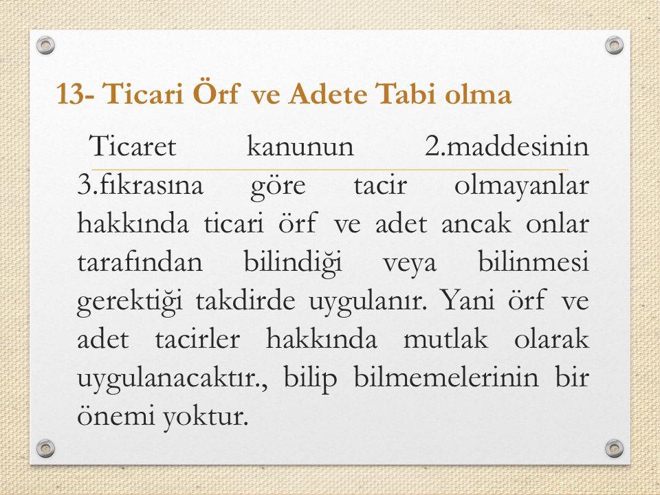 13- Ticari Örf ve Adete Tabi olma Ticaret kanunun 2.maddesinin 3.fıkrasına göre tacir olmayanlar hakkında ticari örf ve adet ancak onlar tarafından bilindiği veya bilinmesi gerektiği takdirde uygulanır.