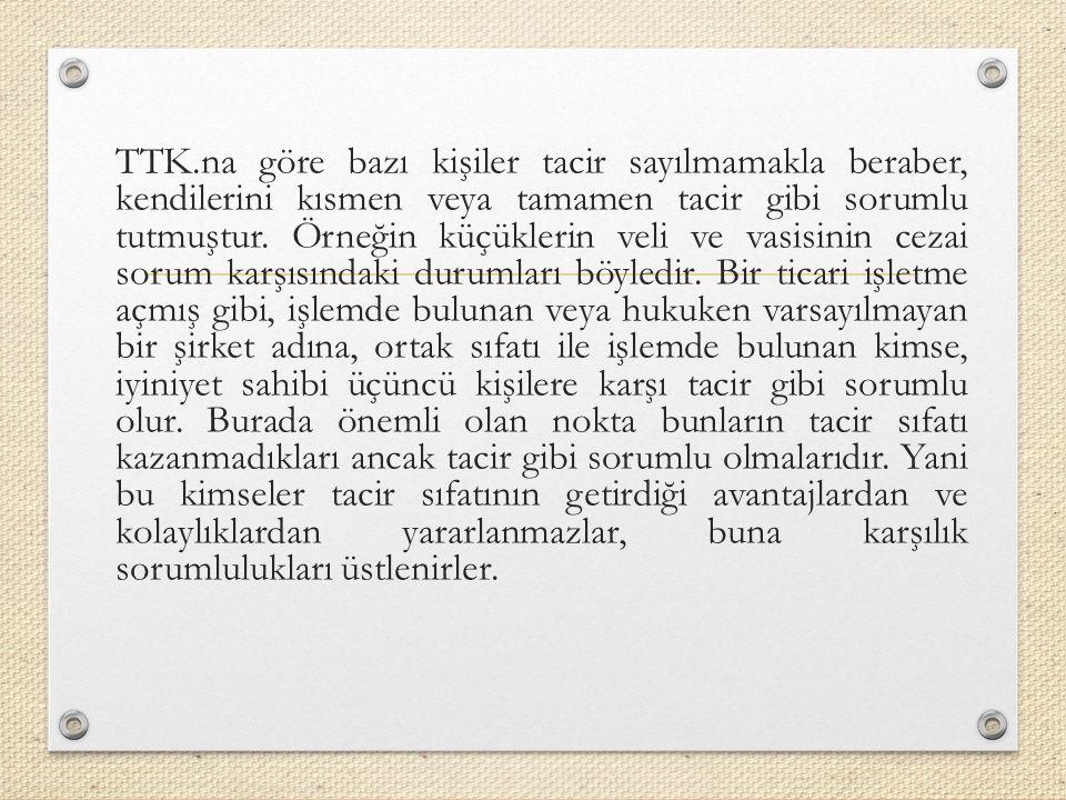 TTK.na göre bazı kişiler tacir sayılmamakla beraber, kendilerini kısmen veya tamamen tacir gibi sorumlu tutmuştur.
