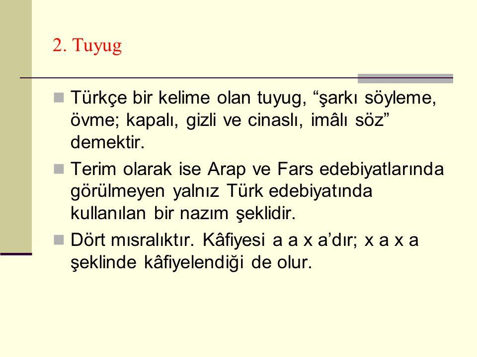 """2. Tuyug Türkçe bir kelime olan tuyug, """"şarkı söyleme, övme; kapalı, gizli ve cinaslı, imâlı söz"""" demektir. Terim olarak ise Arap ve Fars edebiyatları"""