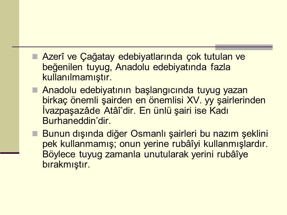 Azerî ve Çağatay edebiyatlarında çok tutulan ve beğenilen tuyug, Anadolu edebiyatında fazla kullanılmamıştır.