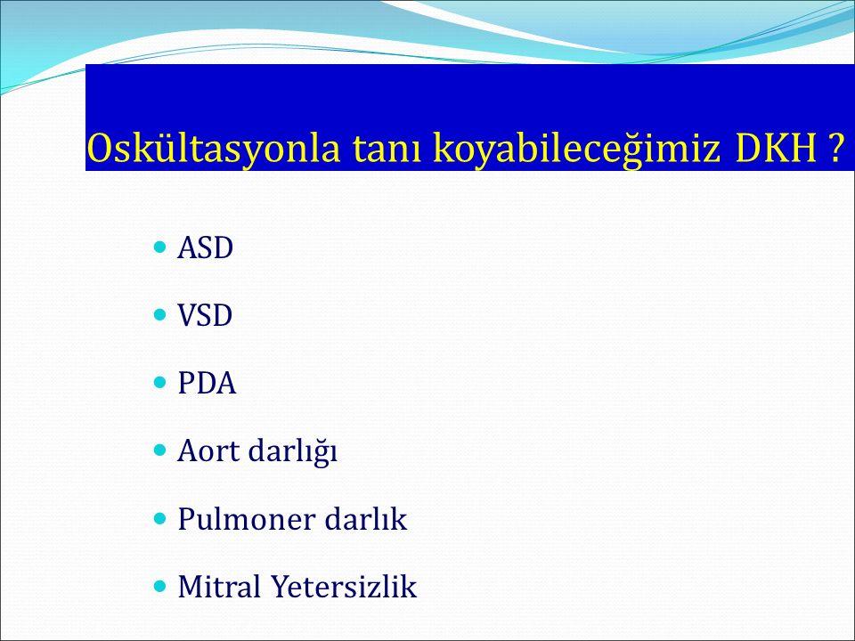 Oskültasyonla tanı koyabileceğimiz DKH ? ASD VSD PDA Aort darlığı Pulmoner darlık Mitral Yetersizlik