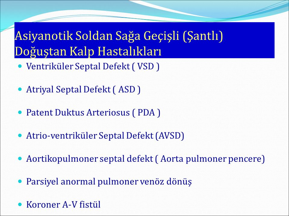 Asiyanotik Soldan Sağa Geçişli (Şantlı) Doğuştan Kalp Hastalıkları Ventriküler Septal Defekt ( VSD ) Atriyal Septal Defekt ( ASD ) Patent Duktus Arteriosus ( PDA ) Atrio-ventriküler Septal Defekt (AVSD) Aortikopulmoner septal defekt ( Aorta pulmoner pencere) Parsiyel anormal pulmoner venöz dönüş Koroner A-V fistül